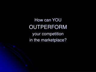 How can YOU  OUTPERFORM your competition in the marketplace?