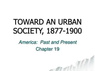 TOWARD AN URBAN SOCIETY, 1877-1900