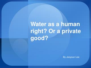 Water as a human right Or a private good