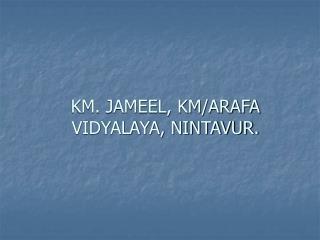 KM. JAMEEL, KM/ARAFA VIDYALAYA, NINTAVUR.