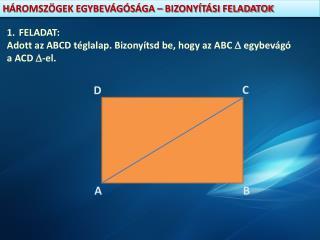 FELADAT: Adott az ABCD téglalap. Bizonyítsd be, hogy az ABC   egybevágó  a AC D  -el.
