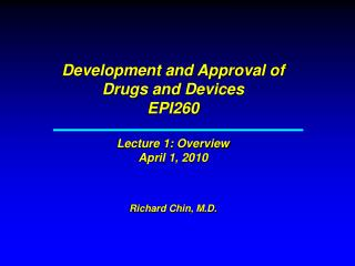 Development and Approval of Drugs and Devices EPI260   Lecture 1: Overview April 1, 2010   Richard Chin, M.D.
