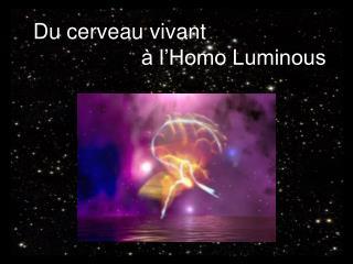 Du cerveau vivant                     à l'Homo Luminous