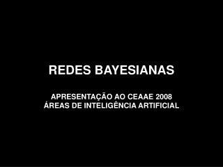 REDES BAYESIANAS APRESENTAÇÃO AO CEAAE 2008 ÁREAS DE INTELIGÊNCIA ARTIFICIAL