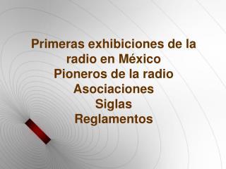 Primeras exhibiciones de la radio en México Pioneros de la radio Asociaciones Siglas Reglamentos