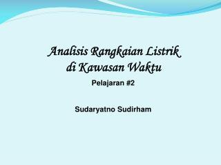 Analisis Rangkaian Listrik di  Kawasan Waktu Pelajaran  #2 Sudaryatno Sudirham