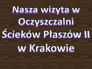 Nasza wizyta w Oczyszczalni Ścieków  Płaszów  II  w Krakowie