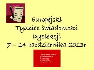 Europejski  Tydzie ń Ś wiadomo ś ci Dysleksji  7 – 14 pa ź dziernika 2013r
