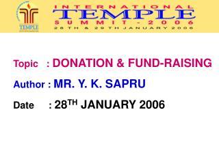 Topic   :  DONATION & FUND-RAISING Author :  MR. Y. K. SAPRU Date     :  28 TH  JANUARY 2006