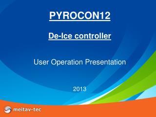 PYROCON12 De-Ice controller User Operation Presentation 2013