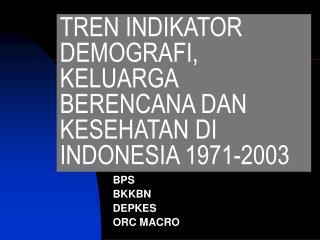 TREN INDIKATOR DEMOGRAFI, KELUARGA BERENCANA DAN KESEHATAN DI INDONESIA 1971-2003