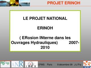 LE PROJET NATIONAL ERINOH ( ERosion INterne dans les Ouvrages Hydrauliques)          2007-2010
