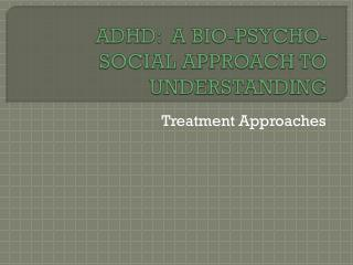 ADHD:  A BIO-PSYCHO-SOCIAL APPROACH TO UNDERSTANDING