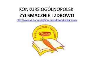 KONKURS OGÓLNOPOLSKI  ŻYJ SMACZNIE I ZDROWO winiary.pl/zyjsmacznieizdrowo/Konkurs.aspx