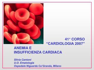 """41° CORSO """"CARDIOLOGIA 2007"""" ANEMIA E INSUFFICIENZA CARDIACA Silvia Cantoni U.O. Ematologia"""
