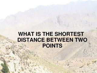 WHAT IS THE SHORTEST DISTANCE BETWEEN TWO POINTS
