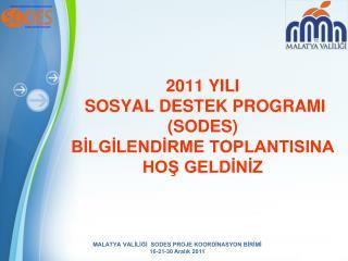 2011 YILI  SOSYAL DESTEK PROGRAMI (SODES) BİLGİLENDİRME TOPLANTISINA  HOŞ GELDİNİZ