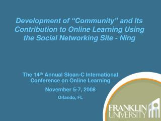 The 14 th  Annual Sloan-C International Conference on Online Learning November 5-7, 2008