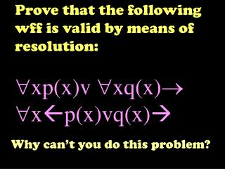 Prove that the following wff is valid by means of resolution: xp(x)v xq(x) x  p(x)vq(x) 