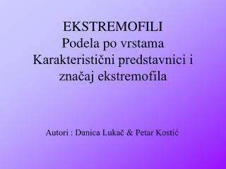 EKSTREMOFILI Podela po vrstama  Karakteristični predstavnici i značaj ekstremofila