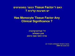 האם ל  Tissue Factor  הנוצר במונוציטים  יש חשיבות קלינית ? Has Monocyte Tissue Factor Any