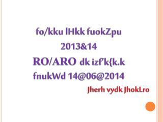 fo / kku lHkk fuokZpu 2013&14  RO/ARO dk izf'k { k.k fnukWd  14@06@2014 Jherh vydk JhokLro