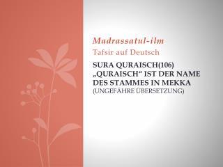 """Sura Quraisch (106) """" Quraisch """" ist  der Name des Stammes in  Mekka  (ungefähre Übersetzung)"""