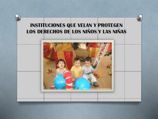 INSTITUCIONES  QUE VELAN  Y PROTEGEN LOS DERECHOS DE LOS NIÑOS Y LAS NIÑAS