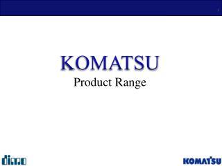 KOMATSU  Product Range