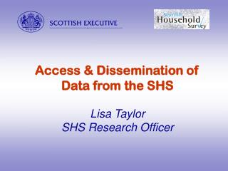 Access & Dissemination of Data from the SHS Lisa Taylor SHS Research Officer