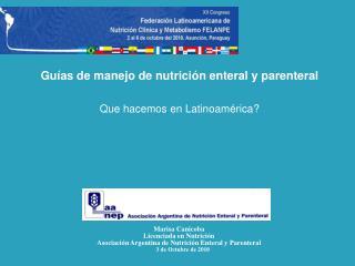 Guías de manejo de nutrición  enteral  y parenteral Que hacemos en Latinoamérica? Marisa  Canicoba