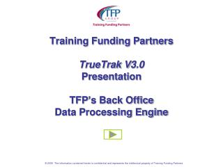 Training Funding Partners TrueTrak V3.0  Presentation TFP's Back Office  Data Processing Engine