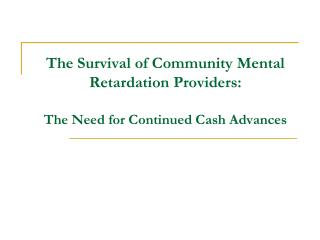 The Survival of Community Mental Retardation Providers:  The Need for Continued Cash Advances