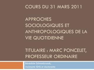 Cours du 31 mars 2011  Approches sociologiques et anthropologiques de la vie quotidienne  Titulaire : marc Poncelet, pro