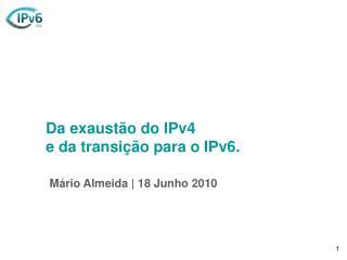 Da exaustão do IPv4 e da transição para o IPv6. Mário Almeida | 18 Junho 2010