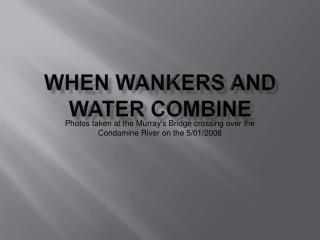 When  Wankers  and  Water  Combine