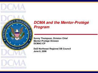 DCMA and the Mentor-Prot g  Program     Sunny Thompson, Division Chief Mentor-Prot g  Division  DCMAC-CP  DoD Northeast