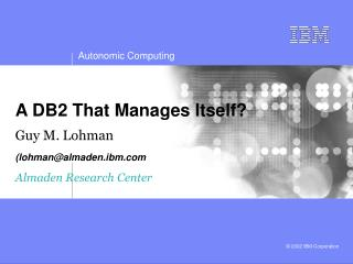 A DB2 That Manages Itself? Guy M. Lohman (lohman@almaden.ibm ) Almaden Research Center