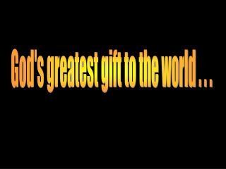 God's greatest gift to the world . . .