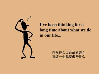 I've been thinking for a long time about what we do in our life...