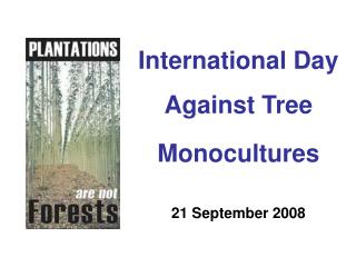 International Day Against Tree  Monocultures 21 September 2008