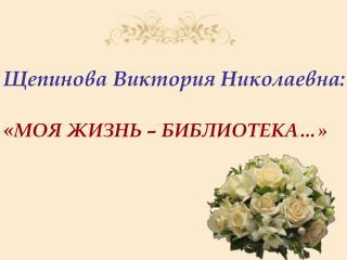 Щепинова Виктория Николаевна: « МОЯ ЖИЗНЬ – БИБЛИОТЕКА…»