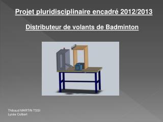 Projet pluridisciplinaire encadré2012/2013  Distributeur de volants de Badminton