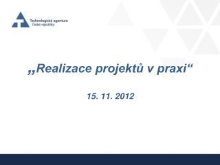 """"""" Realizace projektů v praxi"""" 15. 11. 2012"""