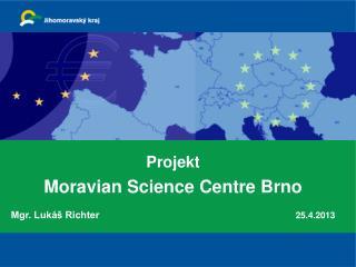 Projekt Moravian Science Centre Brno Mgr. Lukáš Richter 25.4.2013