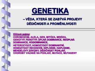 GENETIKA – VĚDA, KTERÁ SE ZABÝVÁ PROJEVY  DĚDIČNOST I  A PROMĚNLIVOST I