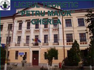"LICEUL TEORETIC ""PETRU MAIOR"" GHERLA"