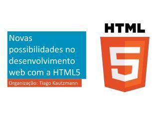 Novas possibilidades no desenvolvimento web com a HTML5