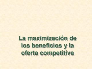 La maximizaci�n de los beneficios y la oferta competitiva