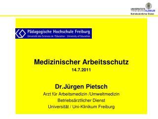Medizinischer Arbeitsschutz 14.7.2011 Dr.Jürgen Pietsch Arzt für Arbeitsmedizin /Umweltmedizin